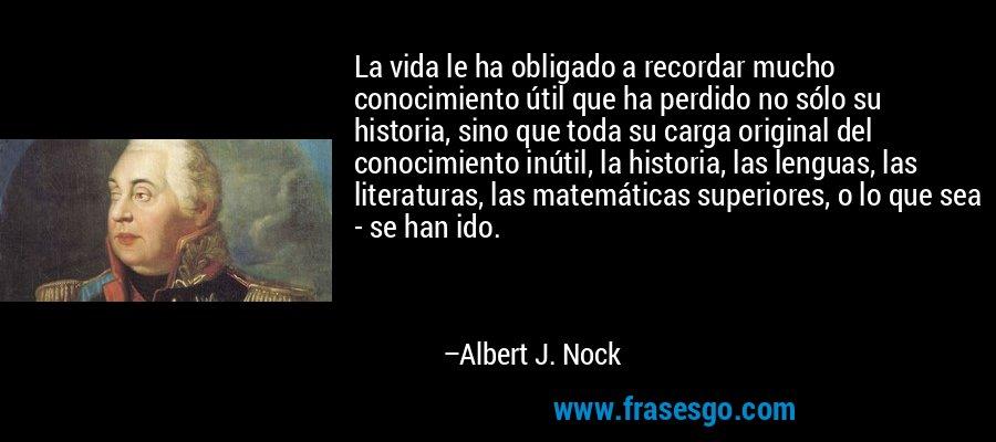 La vida le ha obligado a recordar mucho conocimiento útil que ha perdido no sólo su historia, sino que toda su carga original del conocimiento inútil, la historia, las lenguas, las literaturas, las matemáticas superiores, o lo que sea - se han ido. – Albert J. Nock