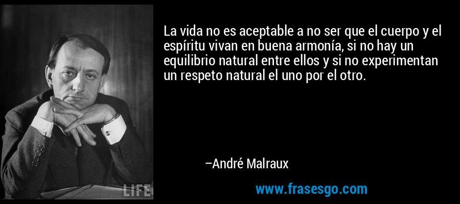 La vida no es aceptable a no ser que el cuerpo y el espíritu vivan en buena armonía, si no hay un equilibrio natural entre ellos y si no experimentan un respeto natural el uno por el otro. – André Malraux
