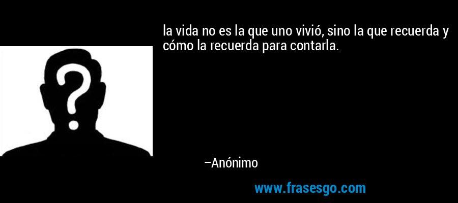 la vida no es la que uno vivió, sino la que recuerda y cómo la recuerda para contarla. – Anónimo