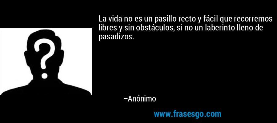 La vida no es un pasillo recto y fácil que recorremos libres y sin obstáculos, si no un laberinto lleno de pasadizos. – Anónimo