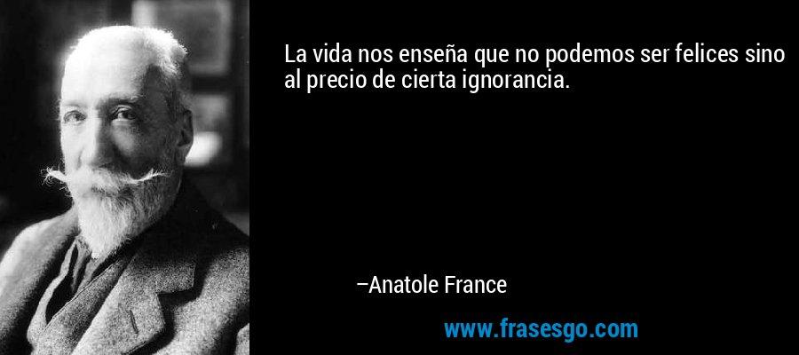 La vida nos enseña que no podemos ser felices sino al precio de cierta ignorancia. – Anatole France