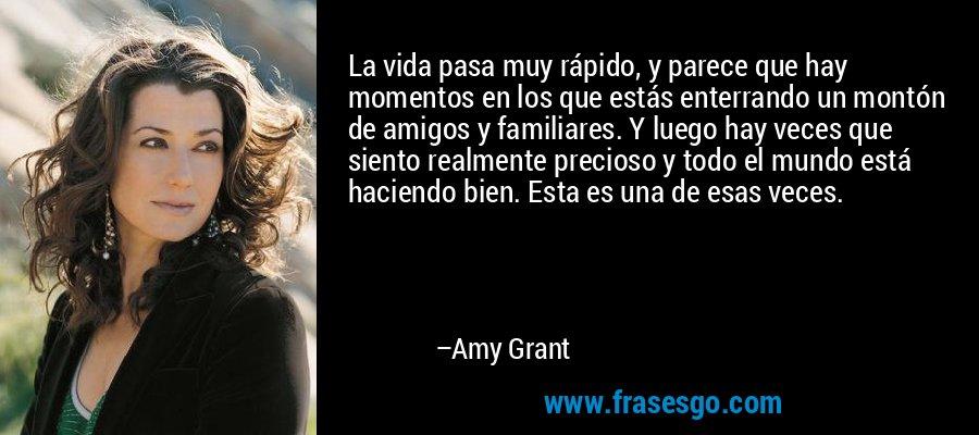 La vida pasa muy rápido, y parece que hay momentos en los que estás enterrando un montón de amigos y familiares. Y luego hay veces que siento realmente precioso y todo el mundo está haciendo bien. Esta es una de esas veces. – Amy Grant