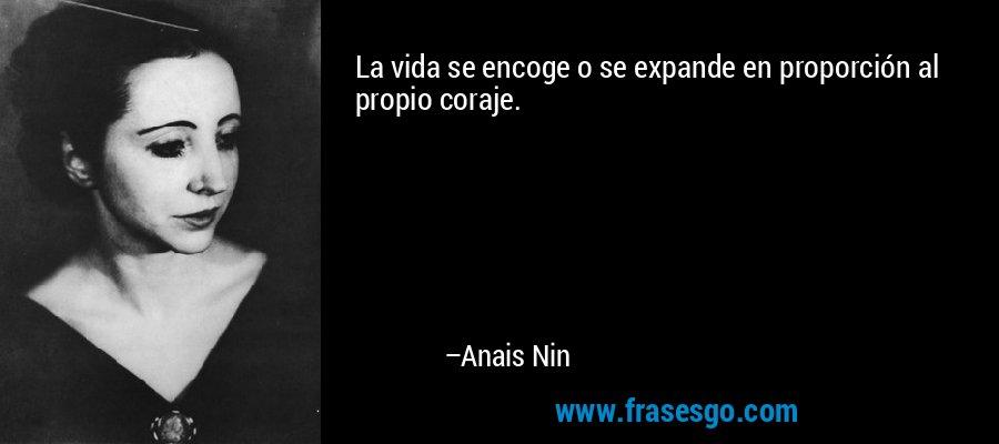 La vida se encoge o se expande en proporción al propio coraje. – Anais Nin