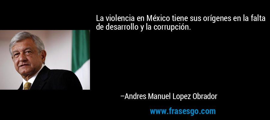 La violencia en México tiene sus orígenes en la falta de desarrollo y la corrupción. – Andres Manuel Lopez Obrador