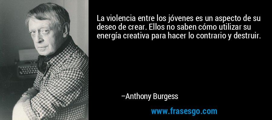 La violencia entre los jóvenes es un aspecto de su deseo de crear. Ellos no saben cómo utilizar su energía creativa para hacer lo contrario y destruir. – Anthony Burgess