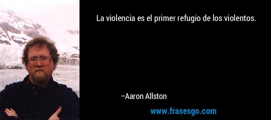 La violencia es el primer refugio de los violentos. – Aaron Allston