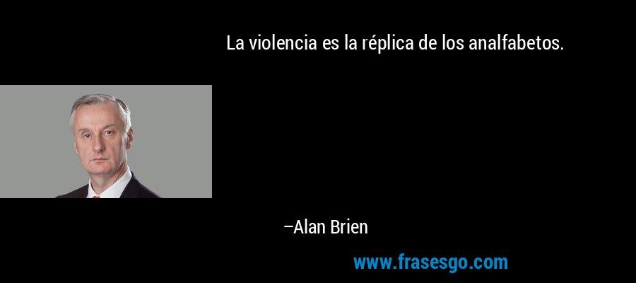 La violencia es la réplica de los analfabetos. – Alan Brien