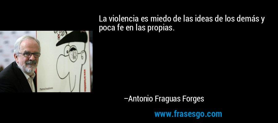 La violencia es miedo de las ideas de los demás y poca fe en las propias. – Antonio Fraguas Forges