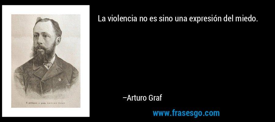 La violencia no es sino una expresión del miedo. – Arturo Graf