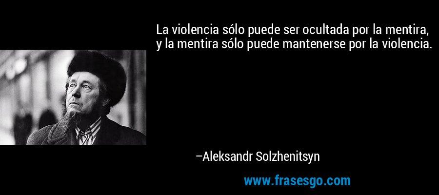 La violencia sólo puede ser ocultada por la mentira, y la mentira sólo puede mantenerse por la violencia. – Aleksandr Solzhenitsyn