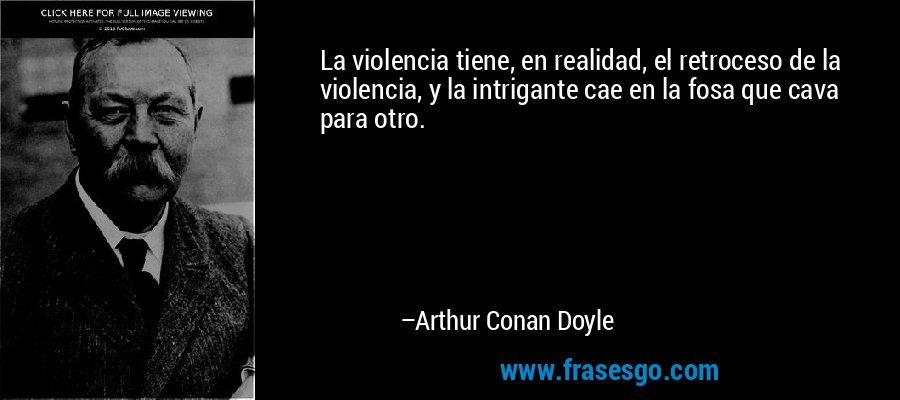 La violencia tiene, en realidad, el retroceso de la violencia, y la intrigante cae en la fosa que cava para otro. – Arthur Conan Doyle