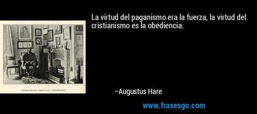 La virtud del paganismo era la fuerza, la virtud del cristianismo es la obediencia. – Augustus Hare