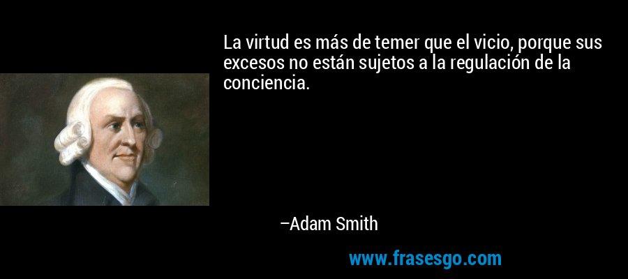 La virtud es más de temer que el vicio, porque sus excesos no están sujetos a la regulación de la conciencia. – Adam Smith