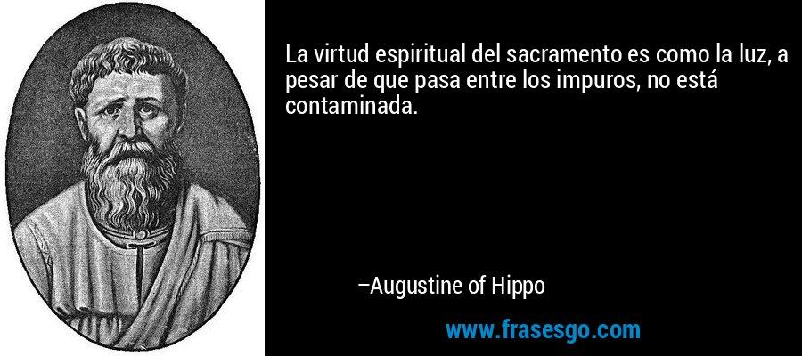 La virtud espiritual del sacramento es como la luz, a pesar de que pasa entre los impuros, no está contaminada. – Augustine of Hippo