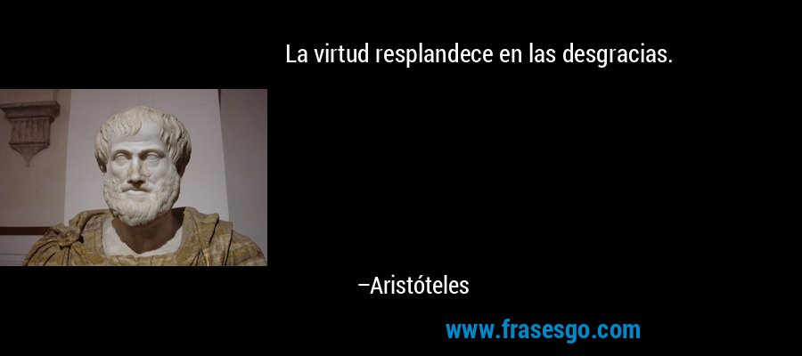 La virtud resplandece en las desgracias. – Aristóteles