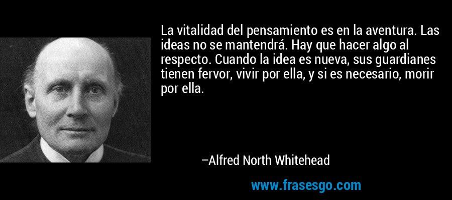 La vitalidad del pensamiento es en la aventura. Las ideas no se mantendrá. Hay que hacer algo al respecto. Cuando la idea es nueva, sus guardianes tienen fervor, vivir por ella, y si es necesario, morir por ella. – Alfred North Whitehead
