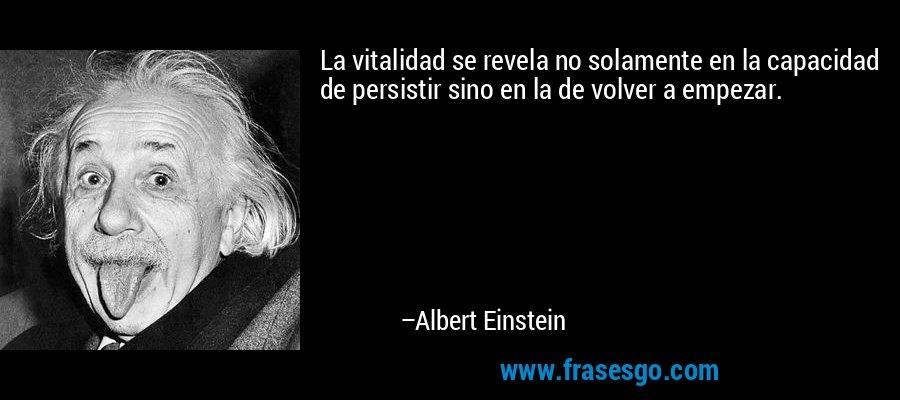 La vitalidad se revela no solamente en la capacidad de persistir sino en la de volver a empezar. – Albert Einstein