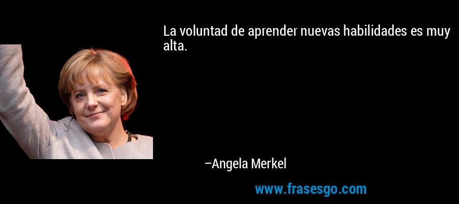 La voluntad de aprender nuevas habilidades es muy alta. – Angela Merkel