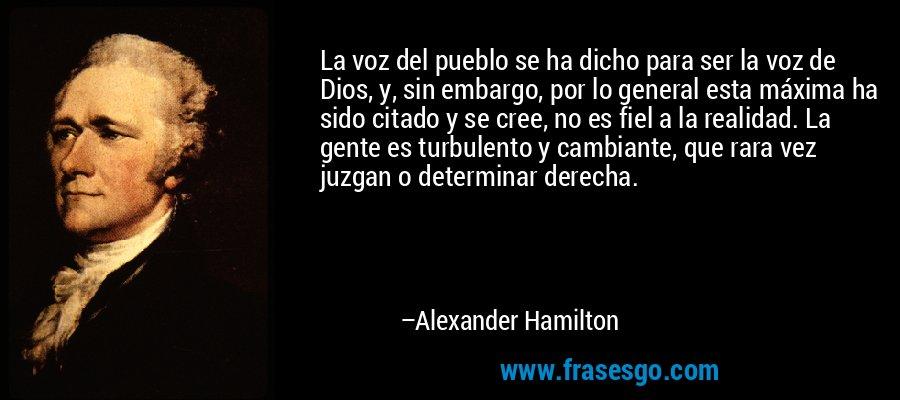 La voz del pueblo se ha dicho para ser la voz de Dios, y, sin embargo, por lo general esta máxima ha sido citado y se cree, no es fiel a la realidad. La gente es turbulento y cambiante, que rara vez juzgan o determinar derecha. – Alexander Hamilton