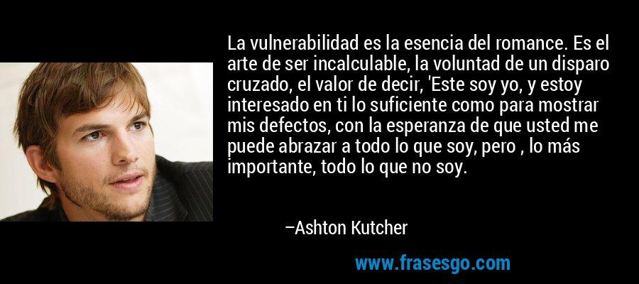 La vulnerabilidad es la esencia del romance. Es el arte de ser incalculable, la voluntad de un disparo cruzado, el valor de decir, 'Este soy yo, y estoy interesado en ti lo suficiente como para mostrar mis defectos, con la esperanza de que usted me puede abrazar a todo lo que soy, pero , lo más importante, todo lo que no soy. – Ashton Kutcher