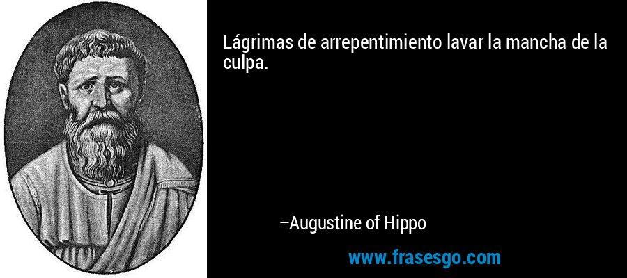Lágrimas de arrepentimiento lavar la mancha de la culpa. – Augustine of Hippo