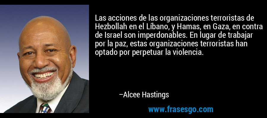 Las acciones de las organizaciones terroristas de Hezbollah en el Líbano, y Hamas, en Gaza, en contra de Israel son imperdonables. En lugar de trabajar por la paz, estas organizaciones terroristas han optado por perpetuar la violencia. – Alcee Hastings