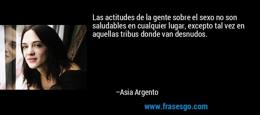 Las actitudes de la gente sobre el sexo no son saludables en cualquier lugar, excepto tal vez en aquellas tribus donde van desnudos. – Asia Argento