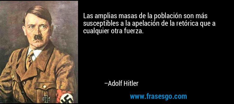 Las amplias masas de la población son más susceptibles a la apelación de la retórica que a cualquier otra fuerza. – Adolf Hitler