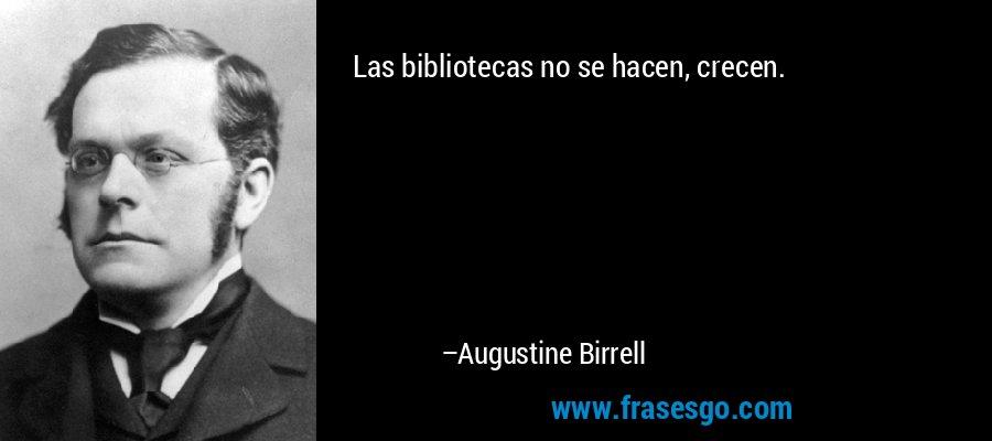 Las bibliotecas no se hacen, crecen. – Augustine Birrell