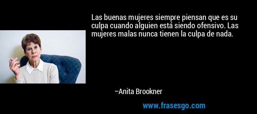 Las buenas mujeres siempre piensan que es su culpa cuando alguien está siendo ofensivo. Las mujeres malas nunca tienen la culpa de nada. – Anita Brookner