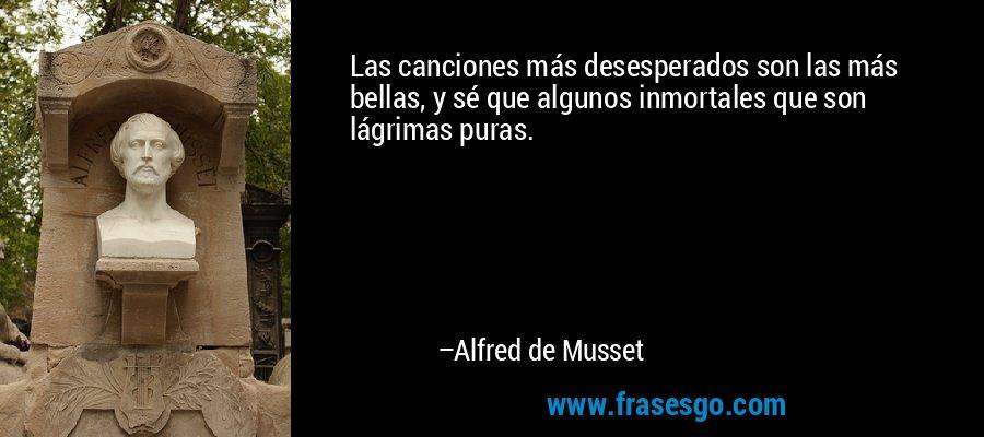 Las canciones más desesperados son las más bellas, y sé que algunos inmortales que son lágrimas puras. – Alfred de Musset
