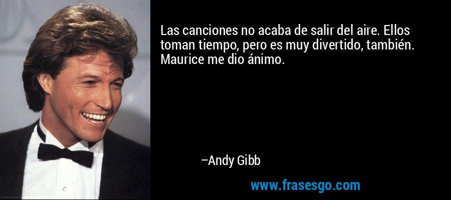 Las canciones no acaba de salir del aire. Ellos toman tiempo, pero es muy divertido, también. Maurice me dio ánimo. – Andy Gibb