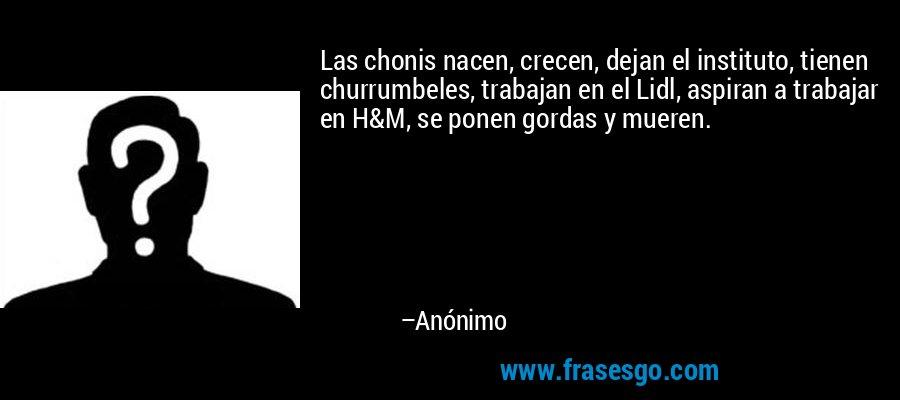 Las chonis nacen, crecen, dejan el instituto, tienen churrumbeles, trabajan en el Lidl, aspiran a trabajar en H&M, se ponen gordas y mueren. – Anónimo
