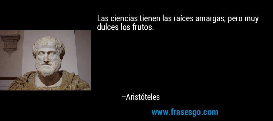 Las ciencias tienen las raíces amargas, pero muy dulces los frutos. – Aristóteles
