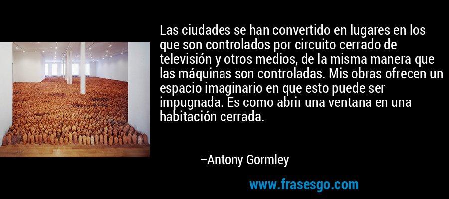 Las ciudades se han convertido en lugares en los que son controlados por circuito cerrado de televisión y otros medios, de la misma manera que las máquinas son controladas. Mis obras ofrecen un espacio imaginario en que esto puede ser impugnada. Es como abrir una ventana en una habitación cerrada. – Antony Gormley