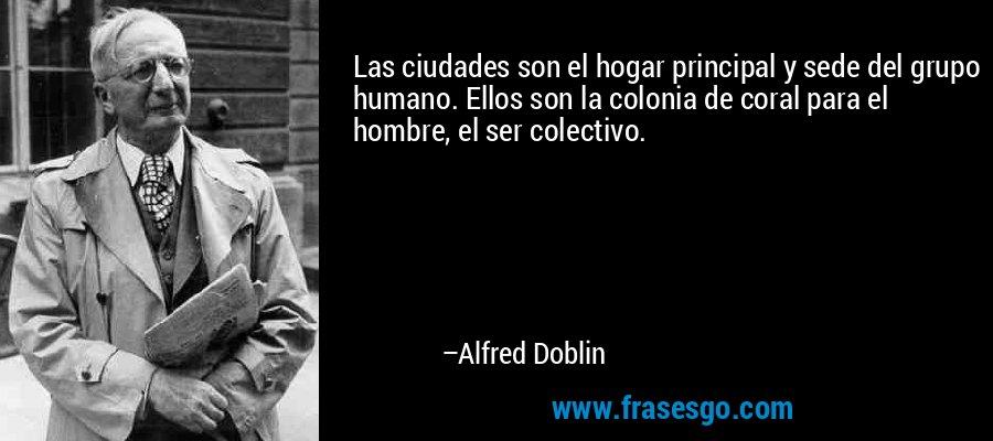 Las ciudades son el hogar principal y sede del grupo humano. Ellos son la colonia de coral para el hombre, el ser colectivo. – Alfred Doblin