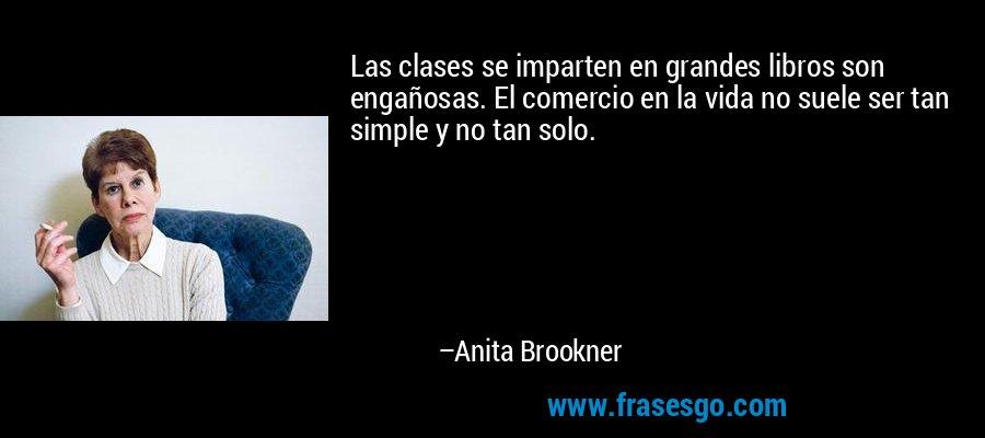Las clases se imparten en grandes libros son engañosas. El comercio en la vida no suele ser tan simple y no tan solo. – Anita Brookner