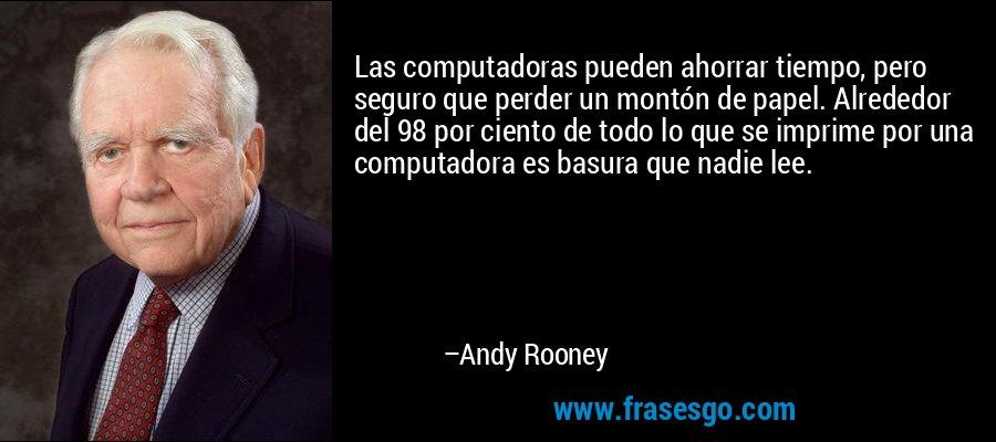 Las computadoras pueden ahorrar tiempo, pero seguro que perder un montón de papel. Alrededor del 98 por ciento de todo lo que se imprime por una computadora es basura que nadie lee. – Andy Rooney