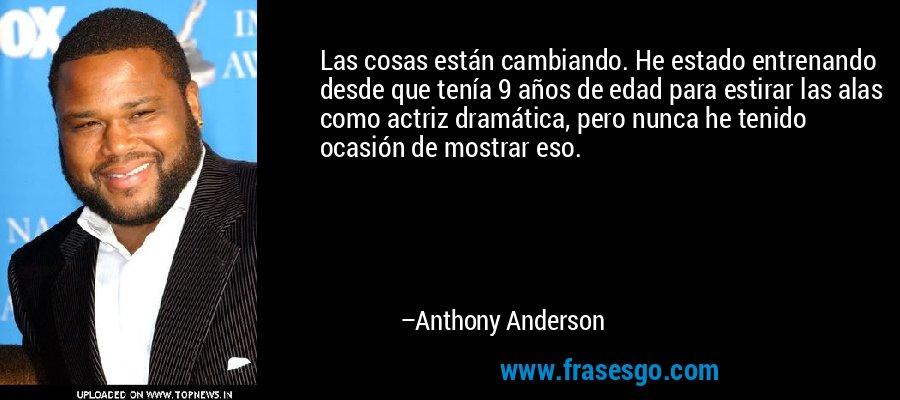 Las cosas están cambiando. He estado entrenando desde que tenía 9 años de edad para estirar las alas como actriz dramática, pero nunca he tenido ocasión de mostrar eso. – Anthony Anderson