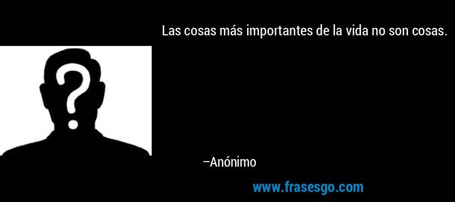 Las cosas más importantes de la vida no son cosas. – Anónimo