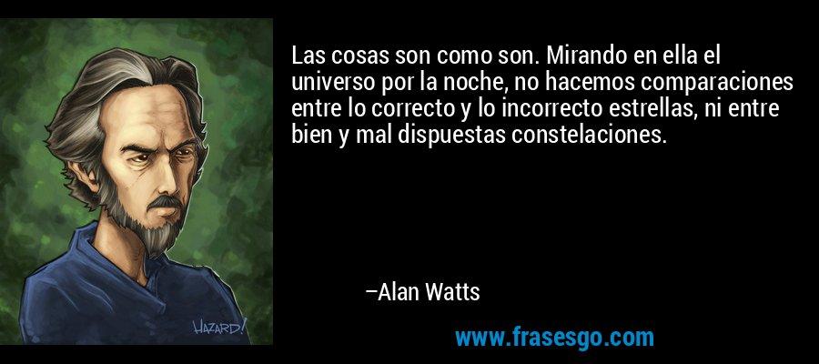 Las cosas son como son. Mirando en ella el universo por la noche, no hacemos comparaciones entre lo correcto y lo incorrecto estrellas, ni entre bien y mal dispuestas constelaciones. – Alan Watts
