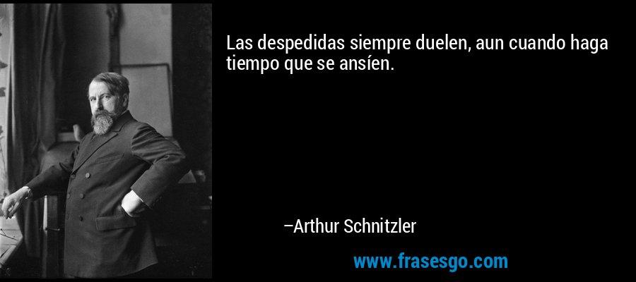 Las despedidas siempre duelen, aun cuando haga tiempo que se ansíen. – Arthur Schnitzler
