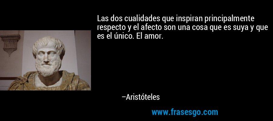 Las dos cualidades que inspiran principalmente respecto y el afecto son una cosa que es suya y que es el único. El amor. – Aristóteles