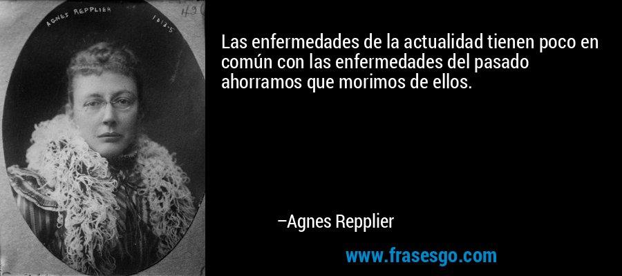 Las enfermedades de la actualidad tienen poco en común con las enfermedades del pasado ahorramos que morimos de ellos. – Agnes Repplier