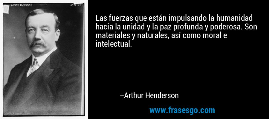 Las fuerzas que están impulsando la humanidad hacia la unidad y la paz profunda y poderosa. Son materiales y naturales, así como moral e intelectual. – Arthur Henderson