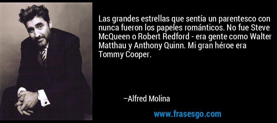 Las grandes estrellas que sentía un parentesco con nunca fueron los papeles románticos. No fue Steve McQueen o Robert Redford - era gente como Walter Matthau y Anthony Quinn. Mi gran héroe era Tommy Cooper. – Alfred Molina