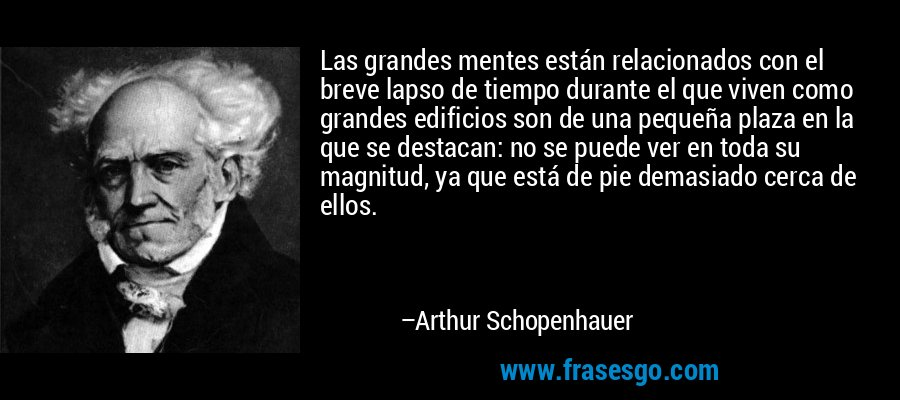 Las grandes mentes están relacionados con el breve lapso de tiempo durante el que viven como grandes edificios son de una pequeña plaza en la que se destacan: no se puede ver en toda su magnitud, ya que está de pie demasiado cerca de ellos. – Arthur Schopenhauer