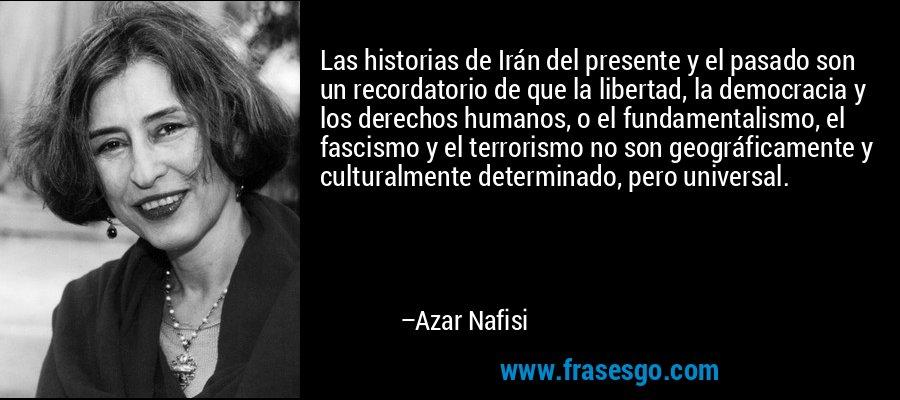 Las historias de Irán del presente y el pasado son un recordatorio de que la libertad, la democracia y los derechos humanos, o el fundamentalismo, el fascismo y el terrorismo no son geográficamente y culturalmente determinado, pero universal. – Azar Nafisi
