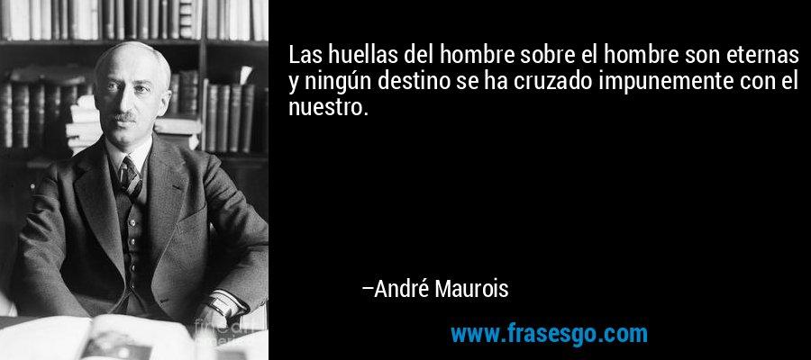 Las huellas del hombre sobre el hombre son eternas y ningún destino se ha cruzado impunemente con el nuestro. – André Maurois