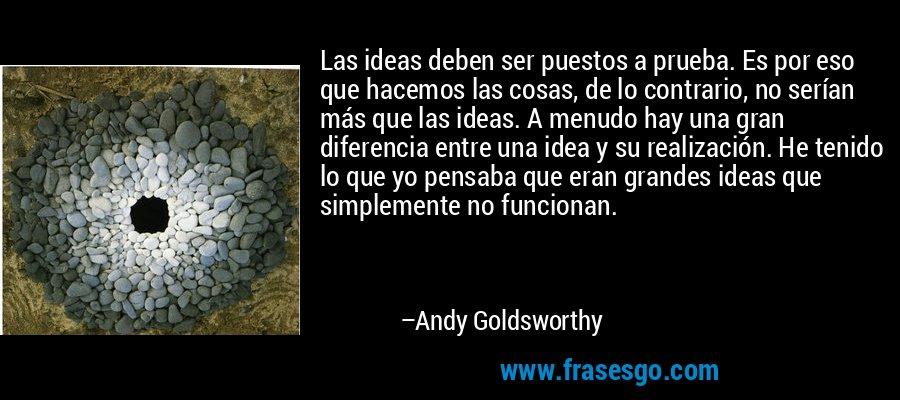 Las ideas deben ser puestos a prueba. Es por eso que hacemos las cosas, de lo contrario, no serían más que las ideas. A menudo hay una gran diferencia entre una idea y su realización. He tenido lo que yo pensaba que eran grandes ideas que simplemente no funcionan. – Andy Goldsworthy